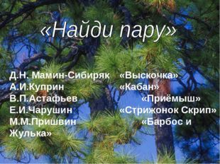 Д.Н. Мамин-Сибиряк«Выскочка» А.И.Куприн«Кабан» В.П.Астафьев«Приёмыш» Е