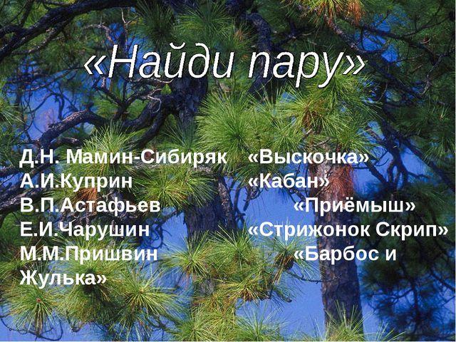 Д.Н. Мамин-Сибиряк«Выскочка» А.И.Куприн«Кабан» В.П.Астафьев«Приёмыш» Е...
