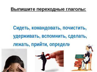 Выпишите переходные глаголы: Сидеть,командовать,почистить, удерживать,вс