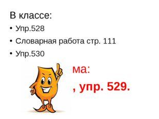 В классе: Упр.528 Словарная работа стр. 111 Упр.530 Дома: § 90, уп