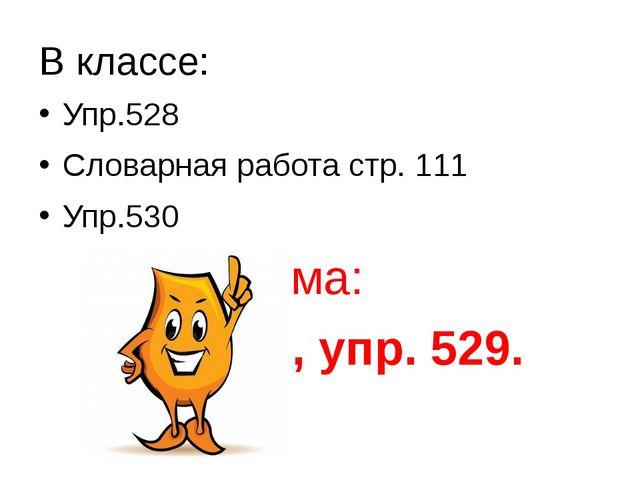В классе: Упр.528 Словарная работа стр. 111 Упр.530 Дома: § 90, уп...