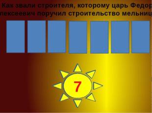 Х Р А П И Р И 1 2 3 4 5 6 7 Как звали строителя, которому царь Федор Алексеев