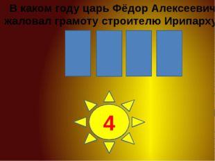 0 8 6 1 1 2 3 4 В каком году царь Фёдор Алексеевич жаловал грамоту строителю