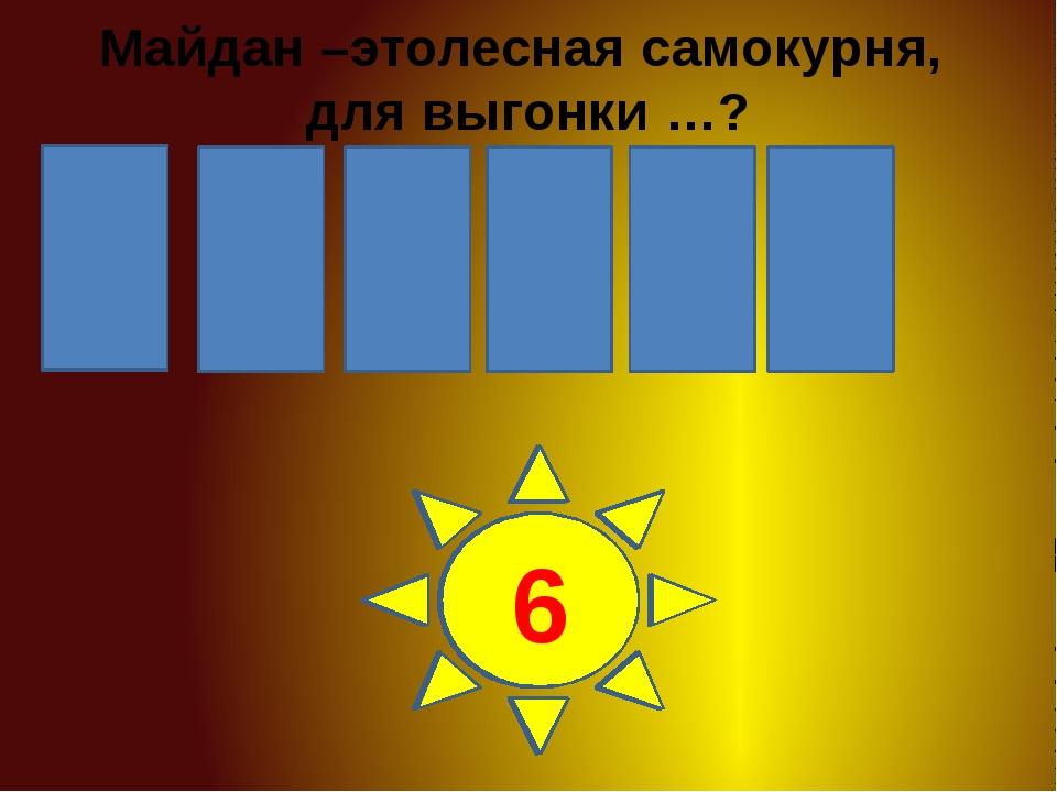 Ь Т О Г Ё Д 1 2 3 4 5 6 Майдан –этолесная самокурня, для выгонки …?