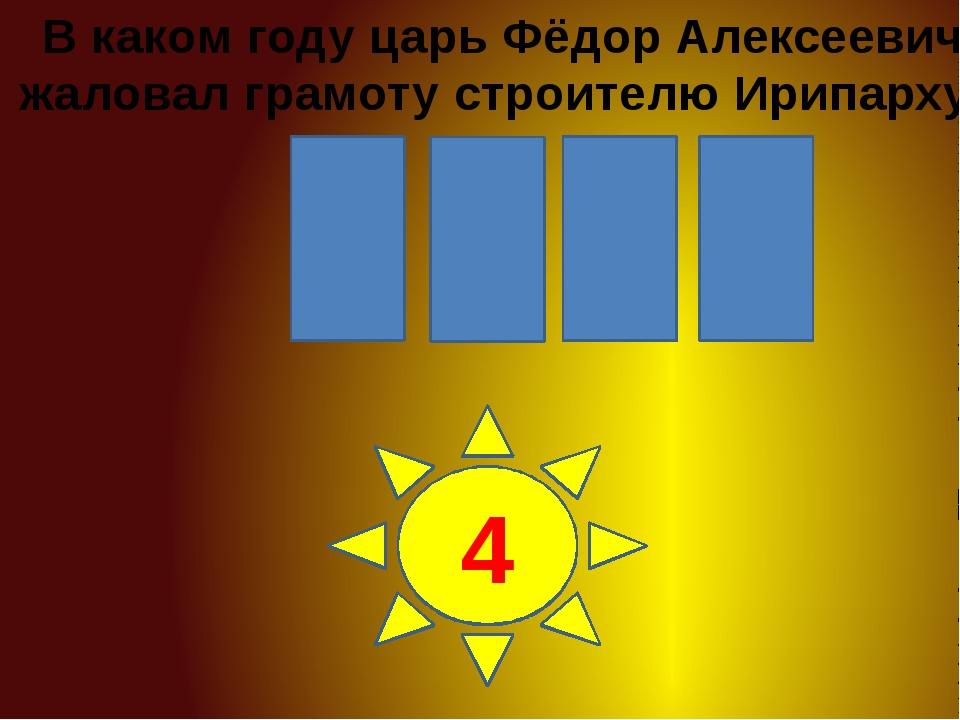 0 8 6 1 1 2 3 4 В каком году царь Фёдор Алексеевич жаловал грамоту строителю...