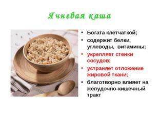Ячневая каша Богата клетчаткой; содержит белки, углеводы, витамины; укрепляет