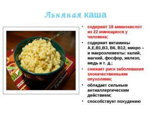 Льняная каша содержит 18 аминокислот из 22 имеющихся у человека; содержит вит