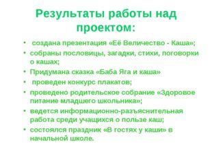 Результаты работы над проектом: создана презентация «Её Величество - Каша»; с