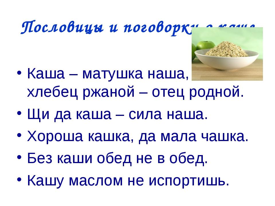 Пословицы и поговорки о каше Каша – матушка наша, хлебец ржаной – отец родной...