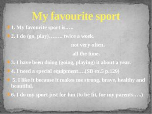 1. My favourite sport is….. 2. I do (go, play)…….. twice a week. not very oft