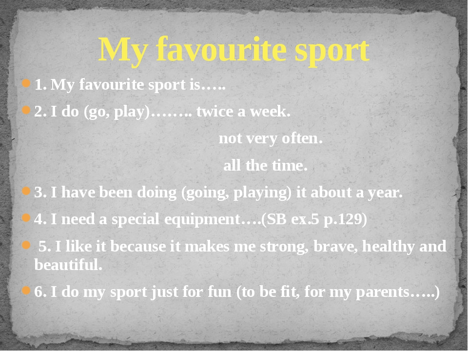 1. My favourite sport is….. 2. I do (go, play)…….. twice a week. not very oft...