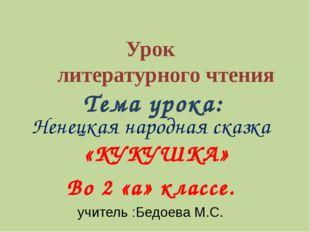 Урок литературного чтения Тема урока: Ненецкая народная сказка «КУКУШКА» Во
