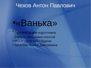 Чехов Антон Павлович «Ванька» Презентацию подготовила учитель начальных класс