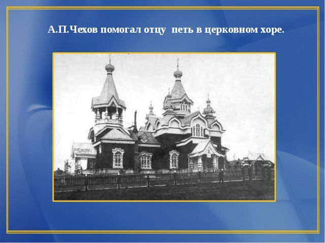 А.П.Чехов помогал отцу петь в церковном хоре.