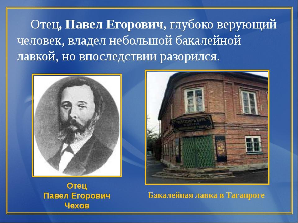 Отец, Павел Егорович, глубоко верующий человек, владел небольшой бакалейной...