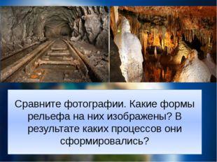 Сравните фотографии. Какие формы рельефа на них изображены? В результате каки