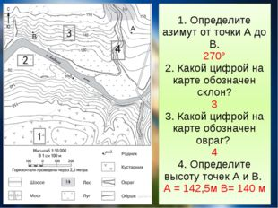 1. Определите азимут от точки А до В. 270° 2. Какой цифрой на карте обозначен
