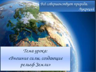Тема урока: «Внешние силы, создающие рельеф Земли» Всё совершенствует природа