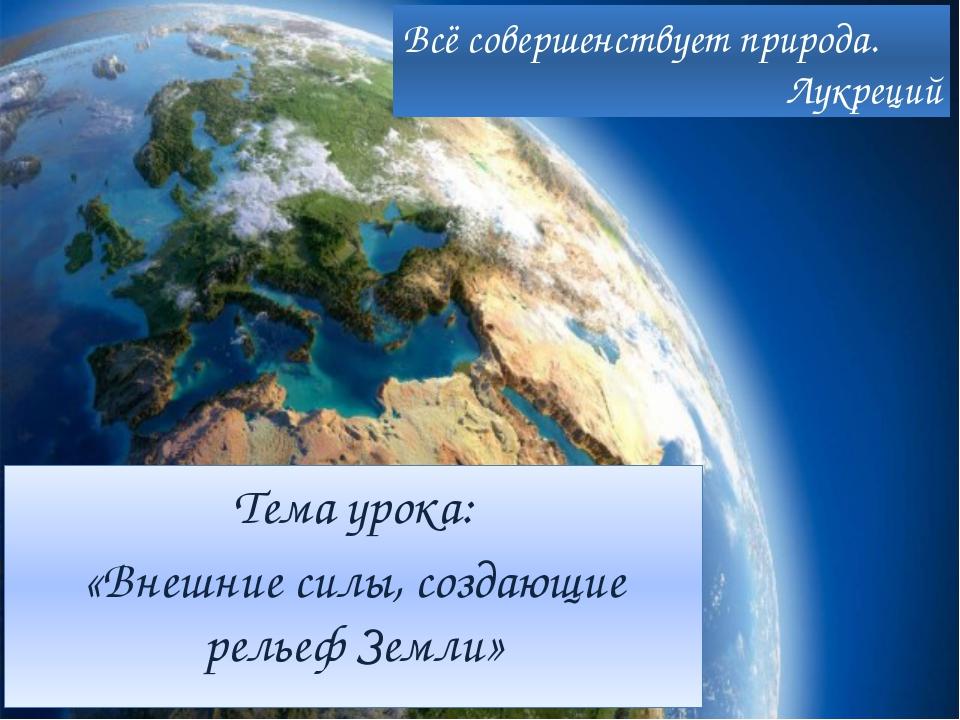 Тема урока: «Внешние силы, создающие рельеф Земли» Всё совершенствует природа...