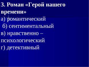 3. Роман «Герой нашего времени» а) романтический  б) сентиментальный в) нр