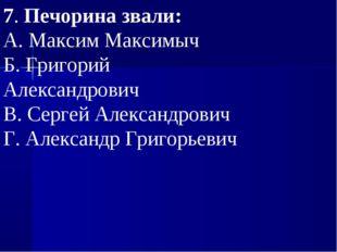 7.Печорина звали: А.Максим Максимыч Б.Григорий Александрович В.Сергей Ал