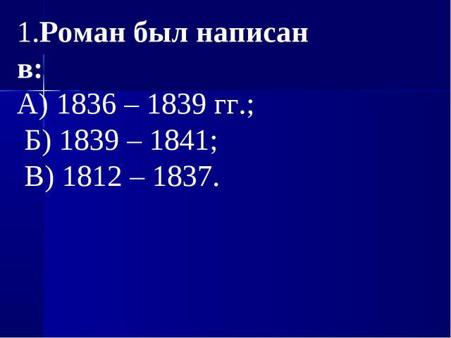 1.Роман был написан в: А) 1836 – 1839 гг.; Б) 1839 – 1841; В) 1812 – 1837.