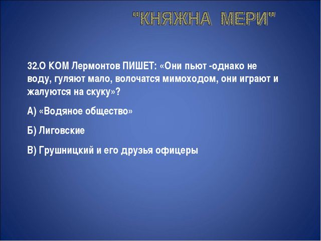32.О КОМ Лермонтов ПИШЕТ: «Они пьют -однако не воду, гуляют мало, волочатся...