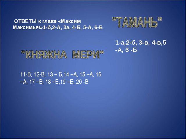 ОТВЕТЫ к главе «Максим Максимыч»1-б,2-А, 3а, 4-Б, 5-А, 6-Б 1-а,2-б, 3-в, 4-в...