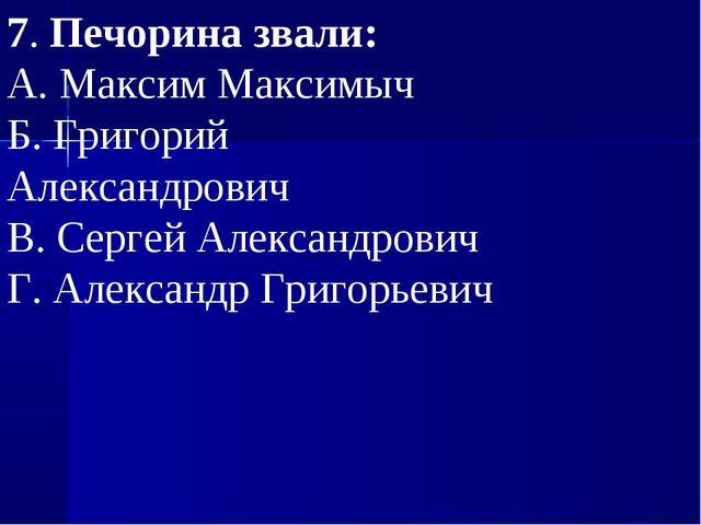 7.Печорина звали: А.Максим Максимыч Б.Григорий Александрович В.Сергей Ал...