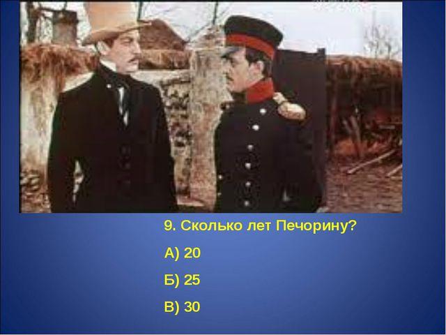 9. Сколько лет Печорину? А) 20 Б) 25 В) 30