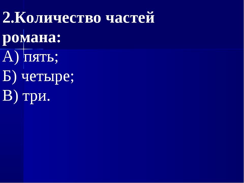 2.Количество частей романа: А) пять; Б) четыре; В) три.