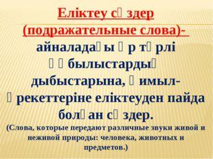 Еліктеу сөздер (подражательные слова)- айналадағы әр түрлі құбылыстардың дыбы