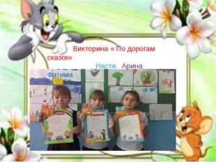 Викторина « По дорогам сказок» Настя Арина Фатима