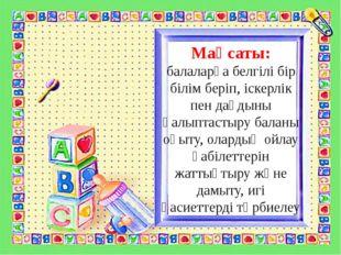 Мақсаты: балаларға белгілі бір білім беріп, іскерлік пен дағдыны қалыптастыру