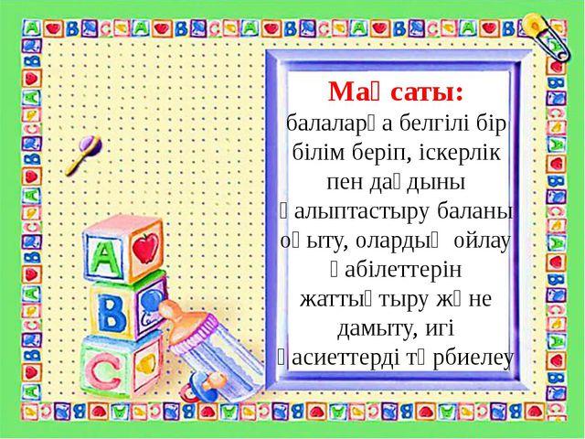 Мақсаты: балаларға белгілі бір білім беріп, іскерлік пен дағдыны қалыптастыру...