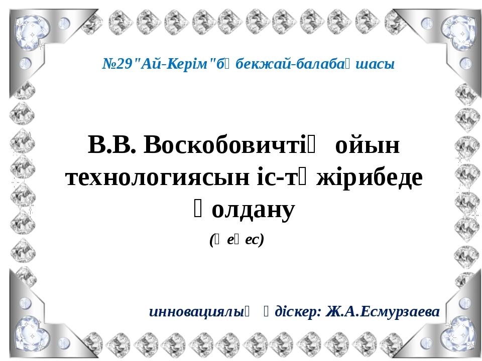 "В.В. Воскобовичтің ойын технологиясын іс-тәжірибеде қолдану №29""Ай-Керім""бөбе..."