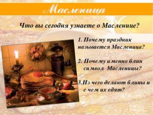 Что вы сегодня узнаете о Масленице? Почему праздник называется Масленица? 2.