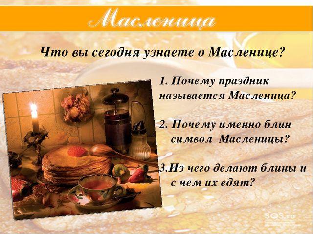 Что вы сегодня узнаете о Масленице? Почему праздник называется Масленица? 2....