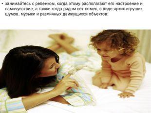 занимайтесь с ребенком, когда этому располагают его настроение и самочувствие