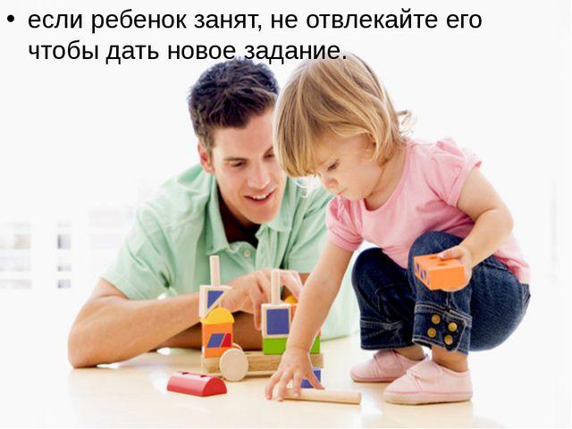 если ребенок занят, не отвлекайте его чтобы дать новое задание.