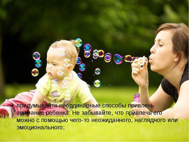придумывайте неординарные способы привлечь внимание ребенка. Не забывайте, чт...