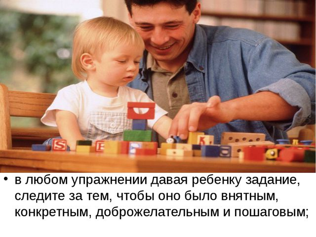 в любом упражнении давая ребенку задание, следите за тем, чтобы оно было внят...