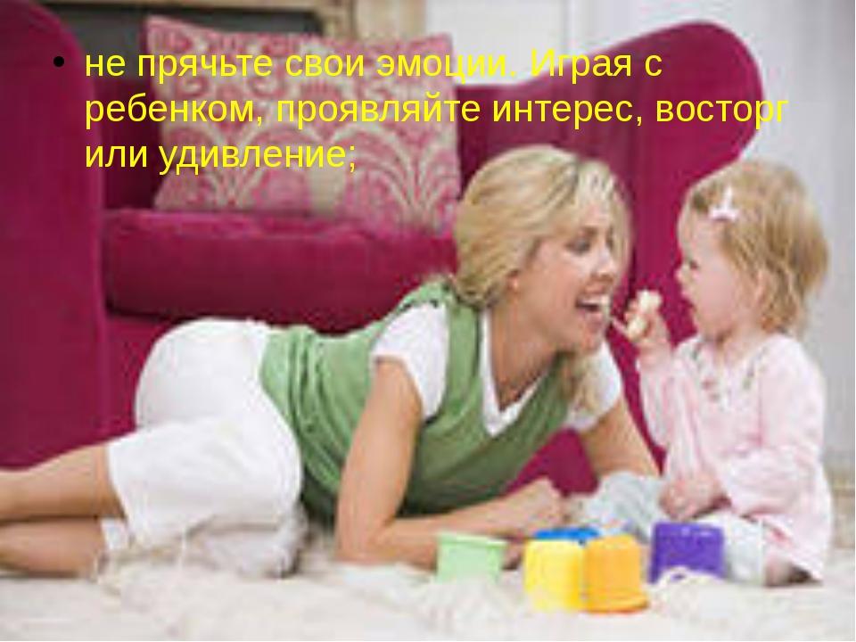 не прячьте свои эмоции. Играя с ребенком, проявляйте интерес, восторг или уди...
