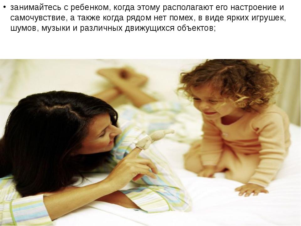 занимайтесь с ребенком, когда этому располагают его настроение и самочувствие...