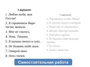 1 вариант. 1. Люблю тебя, моя Россия! 2. В справочном бюро часто звонили. 3.