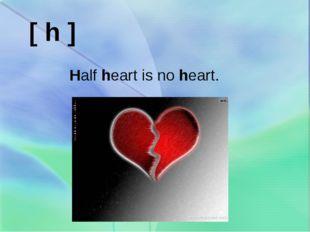 [ h ] Half heart is no heart.