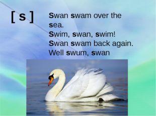 Swan swam over the sea. Swim, swan, swim! Swan swam back again. Well swum, sw