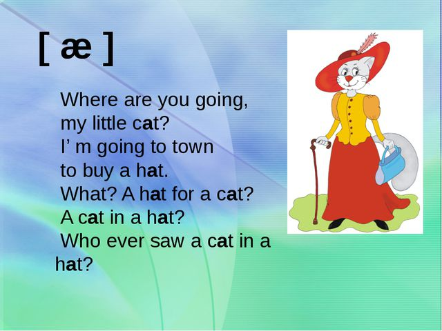 [ æ ] Where are you going, my little cat? I' m going to town to buy a hat. W...