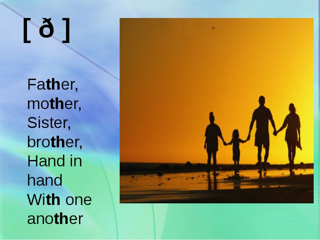 [ ð ] Father, mother, Sister, brother, Hand in hand With one another