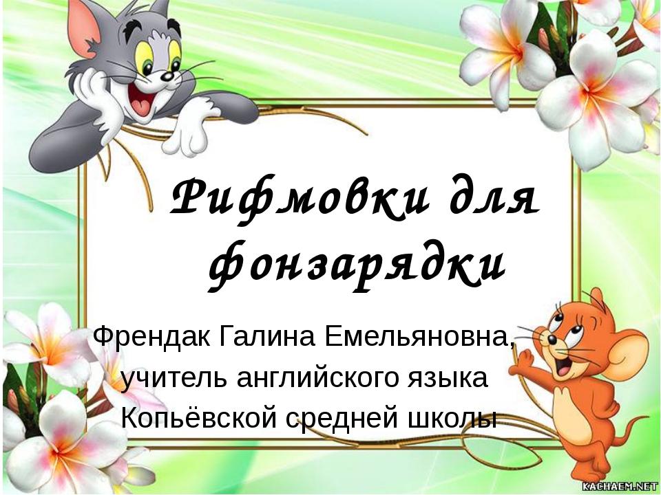 Рифмовки для фонзарядки Френдак Галина Емельяновна, учитель английского языка...